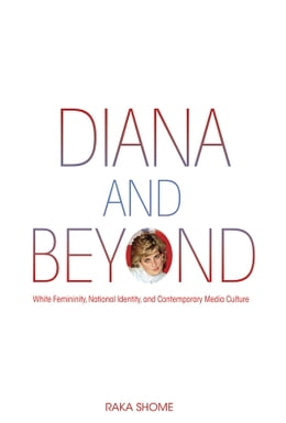 Book Diana and Beyond: White Femininity, National Identity, and Contemporary Media Culture by Raka Shome