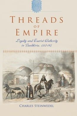 Book Threads of Empire: Loyalty and Tsarist Authority in Bashkiria, 1552–1917 by Charles R. Steinwedel