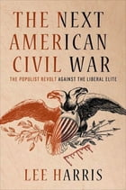 The Next American Civil War: The Populist Revolt Against the Liberal Elite by Lee Harris