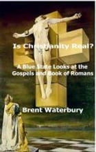 Is Christianity Real: a Blue State looks at the Gospels and Book of Romans by Brent Waterbury
