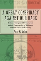 A Great Conspiracy against Our Race: Italian Immigrant Newspapers and the Construction of Whiteness in the Early 20th Century by Peter G. Vellon