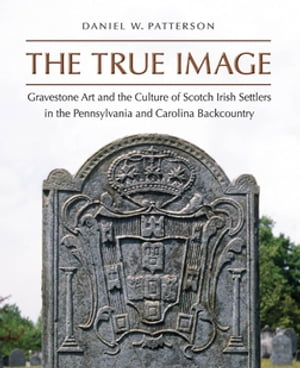 The True Image Gravestone Art and the Culture of Scotch Irish Settlers in the Pennsylvania and Carolina Backcountry