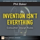 Invention Isn't Everything: Consumer Design Rules by Phil Baker