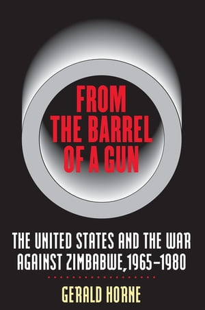 From the Barrel of a Gun The United States and the War against Zimbabwe,  1965-1980