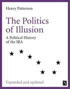The Politics of Illusion: A Political History of Sinn Féin and the IRA by Henry Patterson