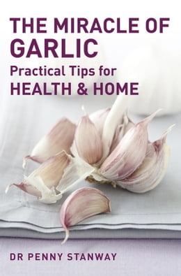 Book The Miracle of Garlic: Practical Tips for Health & Home by Dr. Penny Stanway