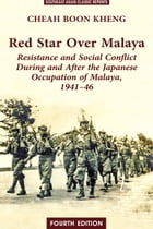 Red Star Over Malaya: Resistance and Social Conflict During and After the Japanese Occupation of Malaya, 1941-46 by Cheah Boon Kheng