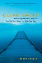 Clean Sweep: Banishing Everything You Don't Need To Make Room For What You Want by Denny Sargent