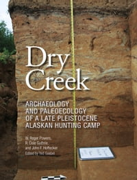 Dry Creek: Archaeology and Paleoecology of a Late Pleistocene Alaskan Hunting Camp