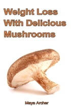 Weight Loss with Delicious Mushrooms by Maya Archer