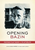 Opening Bazin: Postwar Film Theory and Its Afterlife by Dudley Andrew
