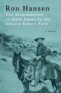 The Assassination of Jesse James by the Coward Robert Ford: A Novel