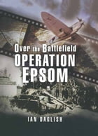 Operation Epsom: Over the Battlefield by Ian  Daglish