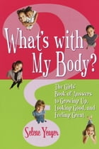 What's with My Body?: The Girls' Book of Answers to Growing Up, Looking Good, and Feeling Great by Selene Yeager