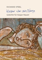 Kaspar war sein Name: Gedichte by Richard Steel