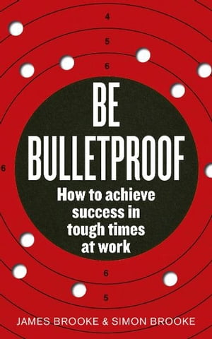 Be Bulletproof How to achieve success in tough times at work