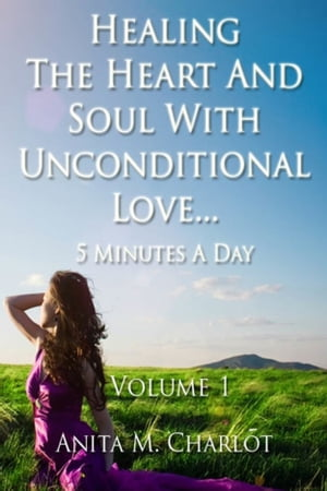 Healing the Heart and Soul With Unconditional Love...5 Minutes a Day by Anita Charlot