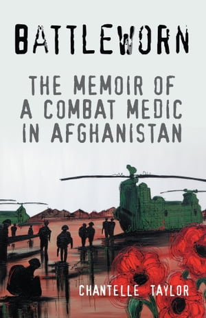 Battleworn The Memoir of a Combat Medic in Afghanistan