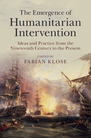 The Emergence of Humanitarian Intervention Ideas and Practice from the Nineteenth Century to the Present