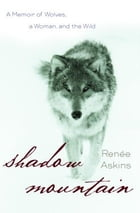 Shadow Mountain: A Memoir of Wolves, a Woman, and the Wild by Renee Askins