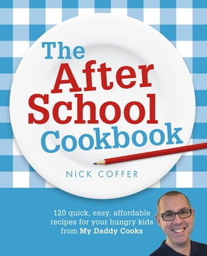 The After School Cookbook 120 quick,  easy,  affordable recipes for your hungry kids from My Daddy Cooks