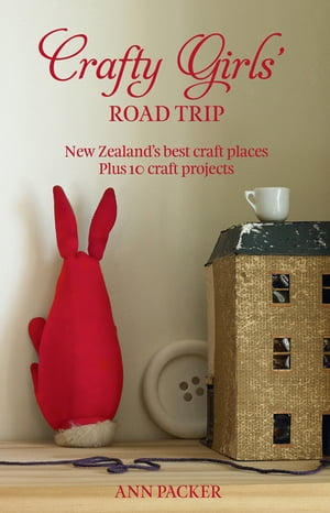 Crafty Girls' Road Trip New Zealand's Best Craft Places Plus 10 Craft Projects