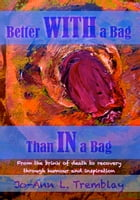 Better WITH a Bag Than IN a Bag: From the brink of death to recovery through humour and inspiration by Jo-Ann L. Tremblay