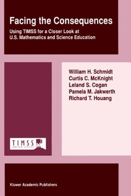 Book Facing the Consequences: Using TIMSS for a Closer Look at U.S. Mathematics and Science Education by W.H. Schmidt