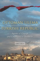 Ottoman Ulema, Turkish Republic: Agents of Change and Guardians of Tradition by Amit Bein