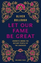 Let Our Fame Be Great: Journeys among the defiant people of the Caucasus by Oliver Bullough