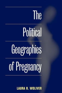 Book The Political Geographies of Pregnancy by Laura R. Woliver