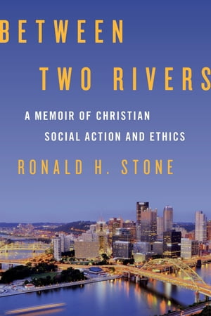 Between Two Rivers: A Memoir of Christian Social Action and Ethics