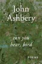 Can You Hear, Bird: Poems by John Ashbery