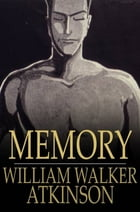 Memory: How to Develop, Train, and Use It by William Walker Atkinson