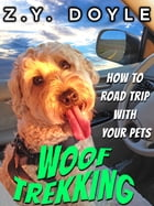 Woof Trekking: How to Road Trip with Your Pets by Z.Y. Doyle