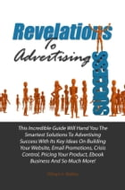 Revelations To Advertising Success: This Incredible Guide Will Hand You The Smartest Solutions To Advertising Success With Its Key Ideas by William A. Battles