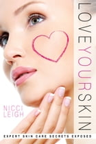 Love Your Skin: Expert Skin Care Secrets Exposed by Nicci Leigh