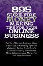 895 Sure-Fire Money Making Tips For Your Online Business: Get Very Effective Business Ideas, Sales Tips, Advertising Tips And Marketing Tactics That's by KMS Publishing