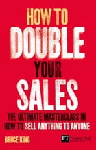How to Double Your Sales: The ultimate masterclass in how to sell anything to anyone by Bruce King