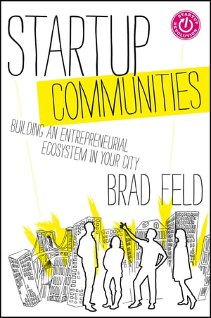 Startup Communities: Building an Entrepreneurial Ecosystem in Your City by Brad Feld