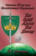 The Rose Above the Sword Volume IV of the Glastonbury Chronicles by S. P. Hendrick