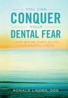 You Can Conquer Your Dental Fear: ...And Maybe Even Enjoy Your Dental Visits by Dr. Ronald Linden