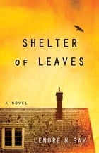 Shelter of Leaves: A Novel by Lenore Gay