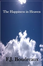 The Happiness of Heaven by F.J. Boudreaux
