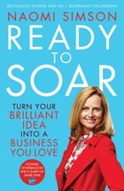 Ready To Soar: Turn Your Idea Into A Business by Naomi Simson