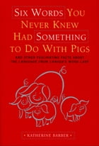 Six Words You Never Knew Had Something To Do With Pigs: and Other Fascinating Facts about the Language from Canada's Word Lady by Katherine Barber