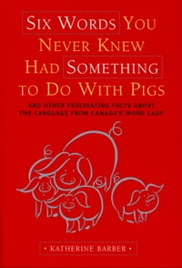 Six Words You Never Knew Had Something To Do With Pigs: and Other Fascinating Facts about the…