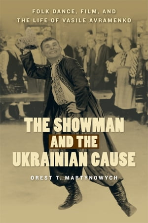 The Showman and the Ukrainian Cause Folk Dance,  Film,  and the Life of Vasile Avramenko