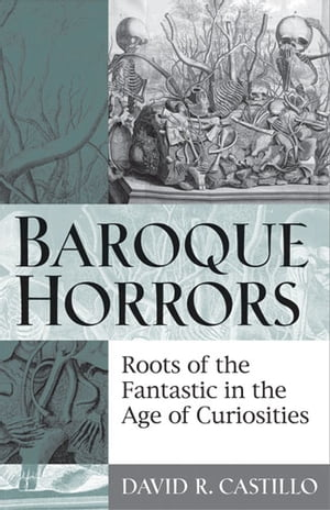 Baroque Horrors Roots of the Fantastic in the Age of Curiosities