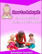 How to Babysit: The Babysitting Business Guide Book by Babysitter Scarlett
